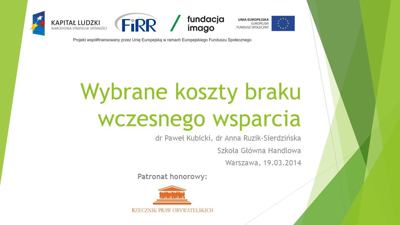 Wybrane koszty braku wczesnego wsparcia dr Paweł Kubicki, dr Anna Ruzik-Sierdzińska Szkoła Główna Handlowa Warszawa, 19.03.2014 Patronat honorowy: