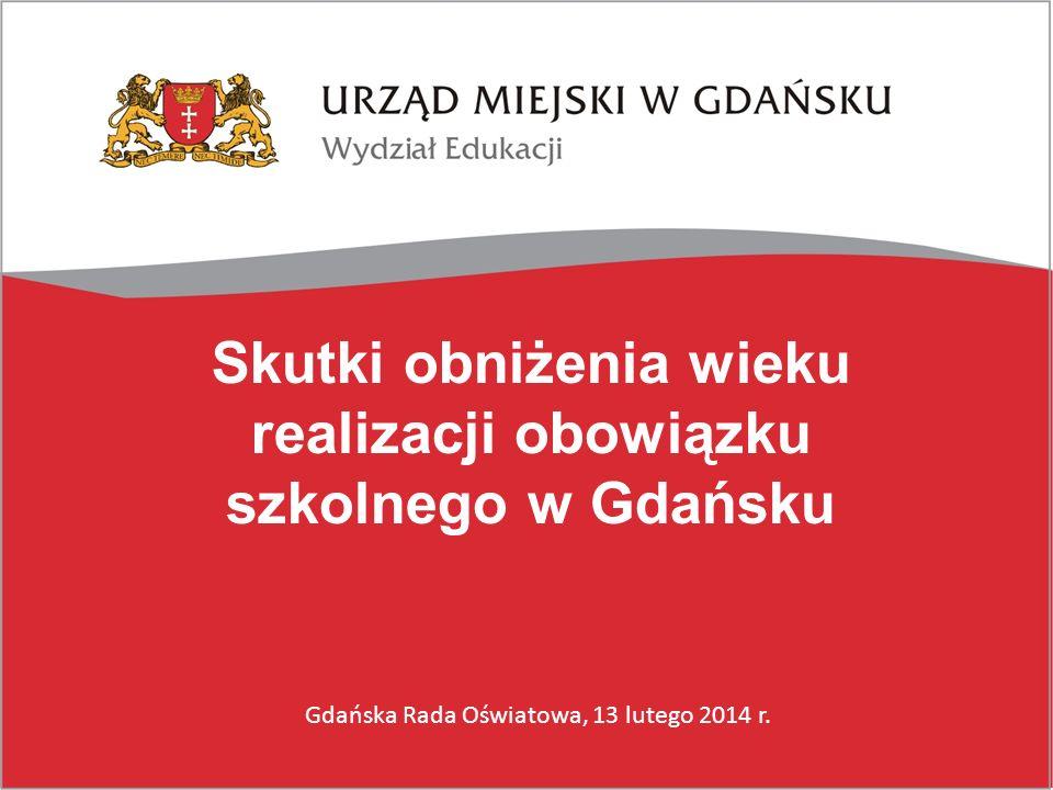 Skutki obniżenia wieku realizacji obowiązku szkolnego w Gdańsku Gdańska Rada Oświatowa, 13 lutego 2014 r.