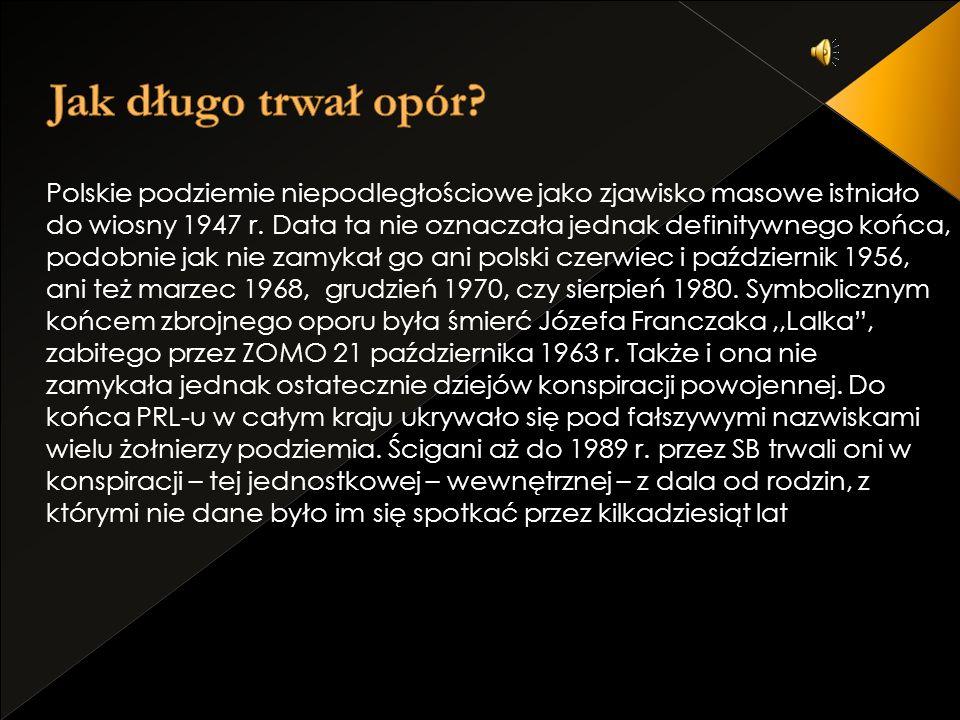 Polskie podziemie niepodległościowe jako zjawisko masowe istniało do wiosny 1947 r. Data ta nie oznaczała jednak definitywnego końca, podobnie jak nie