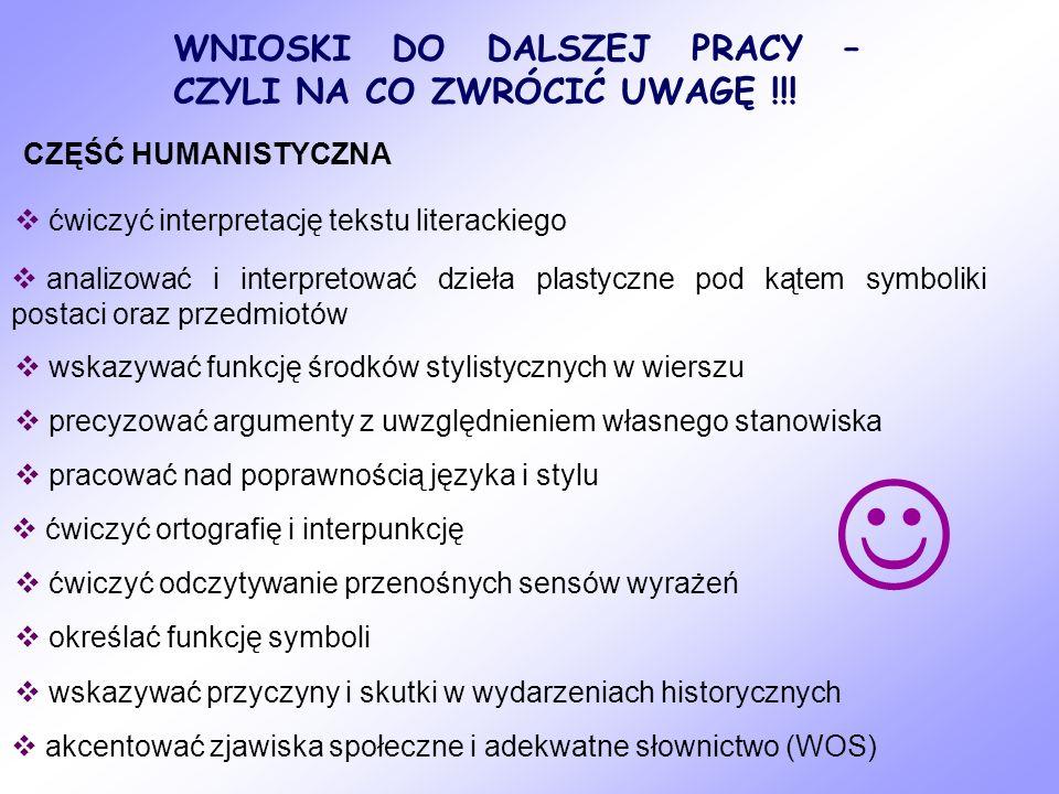 WNIOSKI DO DALSZEJ PRACY – CZYLI NA CO ZWRÓCIĆ UWAGĘ !!! CZĘŚĆ HUMANISTYCZNA ćwiczyć interpretację tekstu literackiego analizować i interpretować dzie