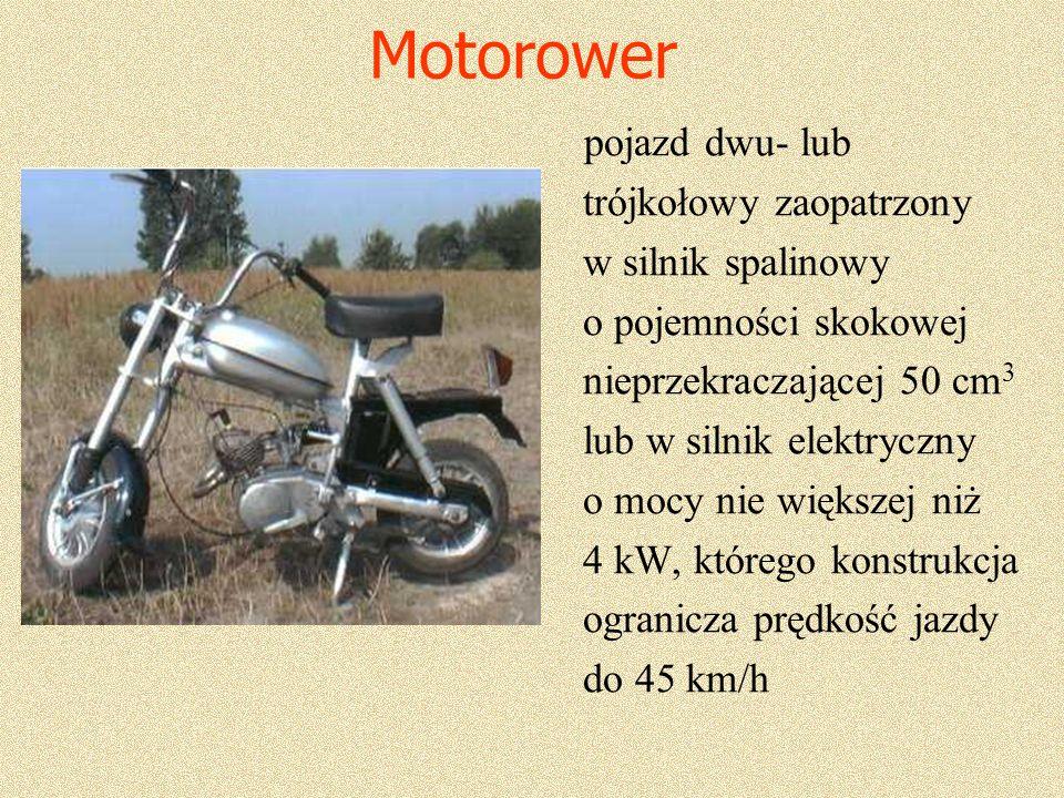 Motorower pojazd dwu- lub trójkołowy zaopatrzony w silnik spalinowy o pojemności skokowej nieprzekraczającej 50 cm 3 lub w silnik elektryczny o mocy nie większej niż 4 kW, którego konstrukcja ogranicza prędkość jazdy do 45 km/h