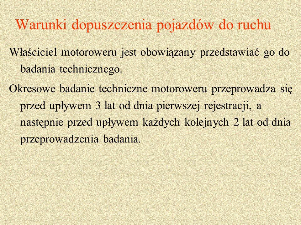 Warunki dopuszczenia pojazdów do ruchu Właściciel motoroweru jest obowiązany przedstawiać go do badania technicznego.