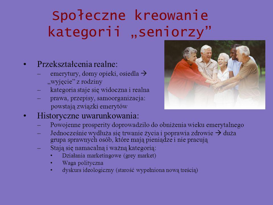 Społeczne kreowanie kategorii seniorzy Przekształcenia realne: –emerytury, domy opieki, osiedla wyjęcie z rodziny –kategoria staje się widoczna i realna –prawa, przepisy, samoorganizacja: powstają związki emerytów Historyczne uwarunkowania: –Powojenne prosperity doprowadziło do obniżenia wieku emerytalnego –Jednocześnie wydłuża się trwanie życia i poprawia zdrowie duża grupa sprawnych osób, które mają pieniądze i nie pracują –Stają się namacalną i ważną kategorią: Działania marketingowe (grey market) Waga polityczna dyskurs ideologiczny (starość wypełniona nową treścią)