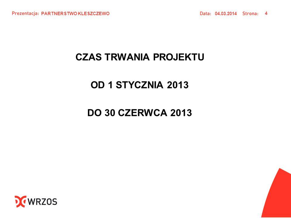 CZAS TRWANIA PROJEKTU OD 1 STYCZNIA 2013 DO 30 CZERWCA 2013 04.03.2014 4 PARTNERSTWO KLESZCZEWO