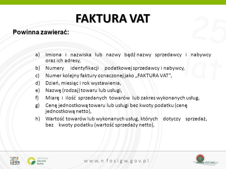 25 lat w w w. n f o s i g w. g o v. p l FAKTURA VAT a)Imiona i nazwiska lub nazwy bądź nazwy sprzedawcy i nabywcy oraz ich adresy, b)Numery identyfika