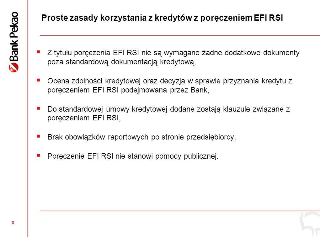8 Proste zasady korzystania z kredytów z poręczeniem EFI RSI Z tytułu poręczenia EFI RSI nie są wymagane żadne dodatkowe dokumenty poza standardową dokumentacją kredytową, Ocena zdolności kredytowej oraz decyzja w sprawie przyznania kredytu z poręczeniem EFI RSI podejmowana przez Bank, Do standardowej umowy kredytowej dodane zostają klauzule związane z poręczeniem EFI RSI, Brak obowiązków raportowych po stronie przedsiębiorcy, Poręczenie EFI RSI nie stanowi pomocy publicznej.
