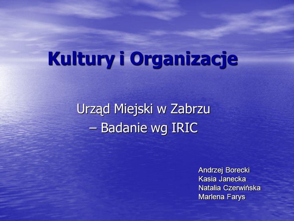 Kultury i Organizacje Urząd Miejski w Zabrzu – Badanie wg IRIC Andrzej Borecki Kasia Janecka Natalia Czerwińska Marlena Farys