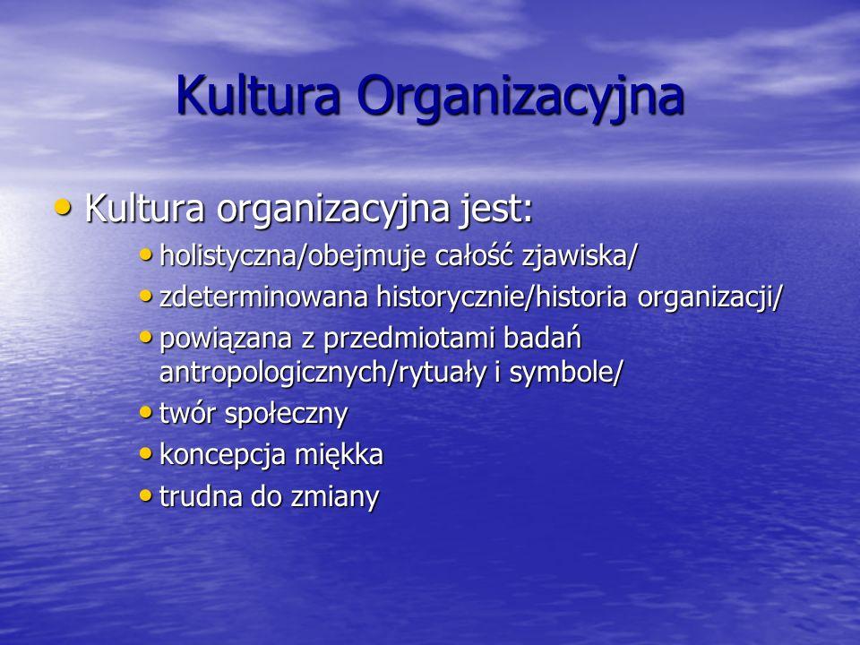 Kultura Organizacyjna Kultura organizacyjna jest: Kultura organizacyjna jest: holistyczna/obejmuje całość zjawiska/ holistyczna/obejmuje całość zjawis