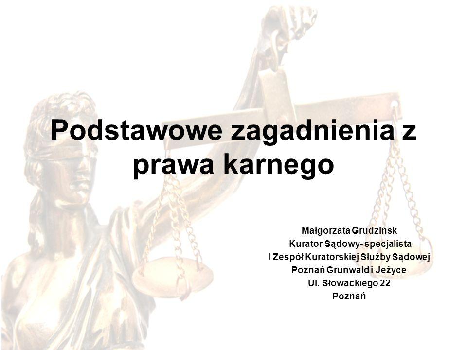 Podstawowe zagadnienia z prawa karnego Małgorzata Grudzińsk Kurator Sądowy- specjalista I Zespół Kuratorskiej Służby Sądowej Poznań Grunwald i Jeżyce