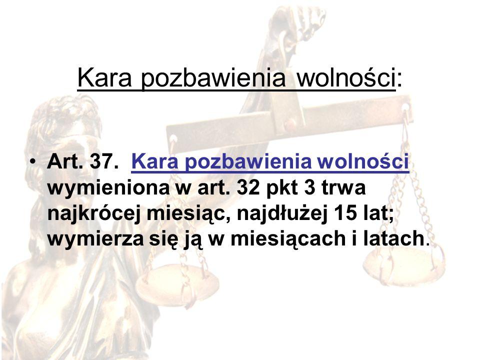 Kara pozbawienia wolności: Art. 37. Kara pozbawienia wolności wymieniona w art. 32 pkt 3 trwa najkrócej miesiąc, najdłużej 15 lat; wymierza się ją w m