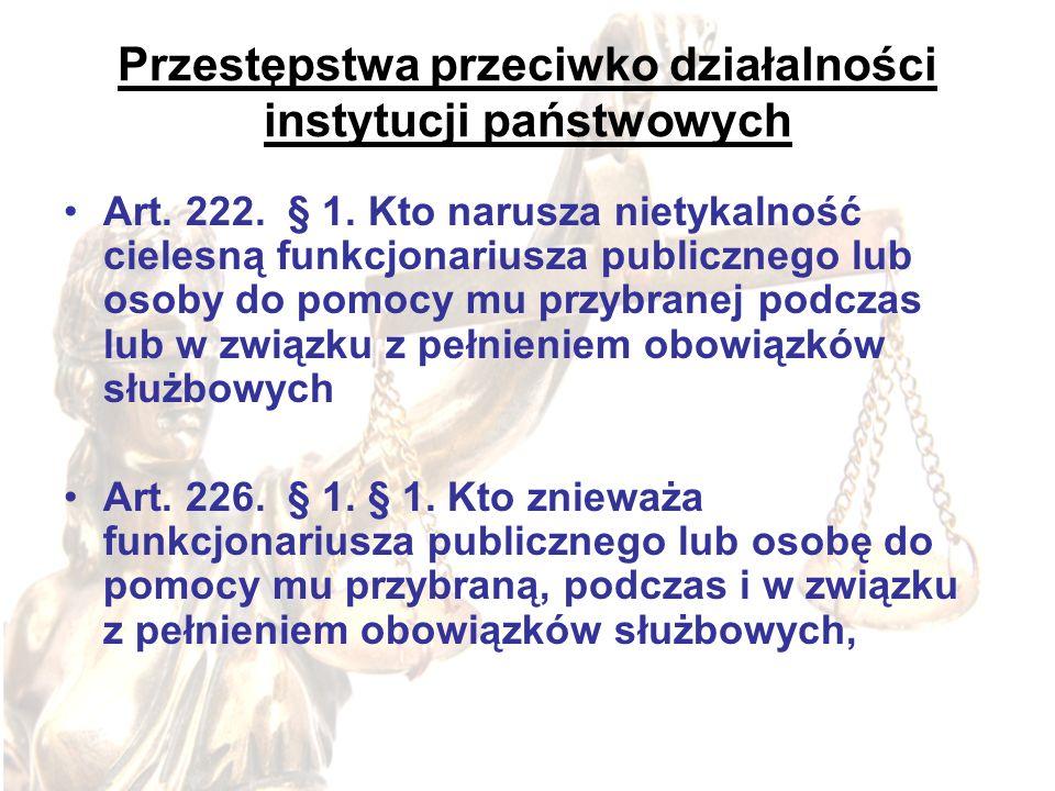 Przestępstwa przeciwko działalności instytucji państwowych Art. 222. § 1. Kto narusza nietykalność cielesną funkcjonariusza publicznego lub osoby do p