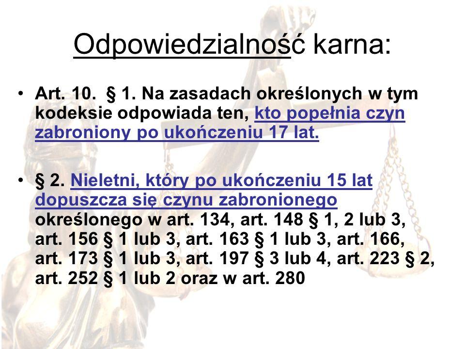 Odpowiedzialność karna: Art. 10. § 1. Na zasadach określonych w tym kodeksie odpowiada ten, kto popełnia czyn zabroniony po ukończeniu 17 lat. § 2. Ni