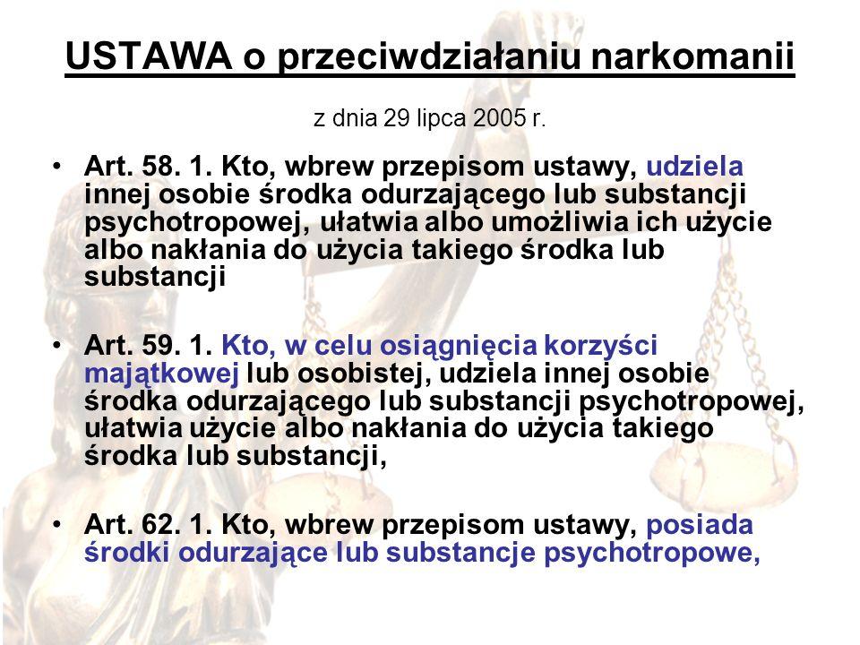 USTAWA o przeciwdziałaniu narkomanii z dnia 29 lipca 2005 r. Art. 58. 1. Kto, wbrew przepisom ustawy, udziela innej osobie środka odurzającego lub sub