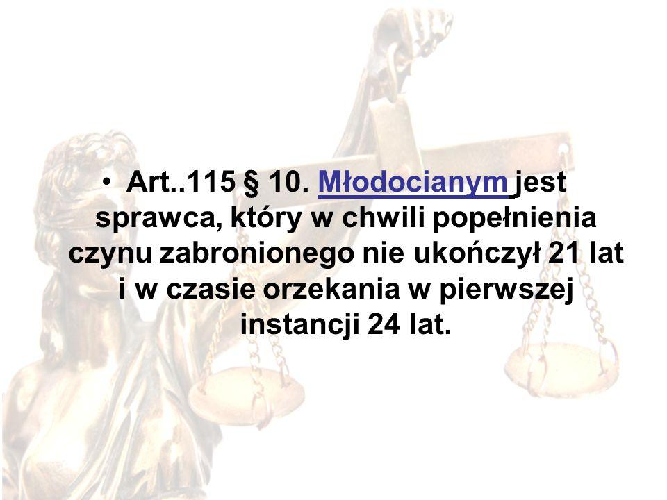 Art..115 § 10. Młodocianym jest sprawca, który w chwili popełnienia czynu zabronionego nie ukończył 21 lat i w czasie orzekania w pierwszej instancji
