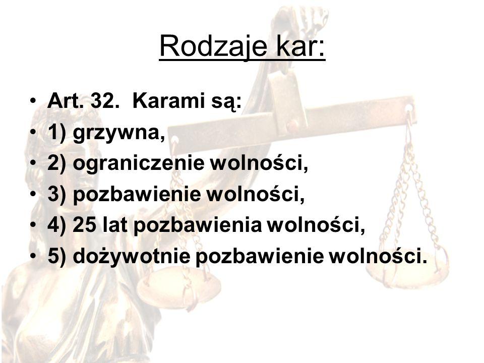 Rodzaje kar: Art. 32. Karami są: 1) grzywna, 2) ograniczenie wolności, 3) pozbawienie wolności, 4) 25 lat pozbawienia wolności, 5) dożywotnie pozbawie