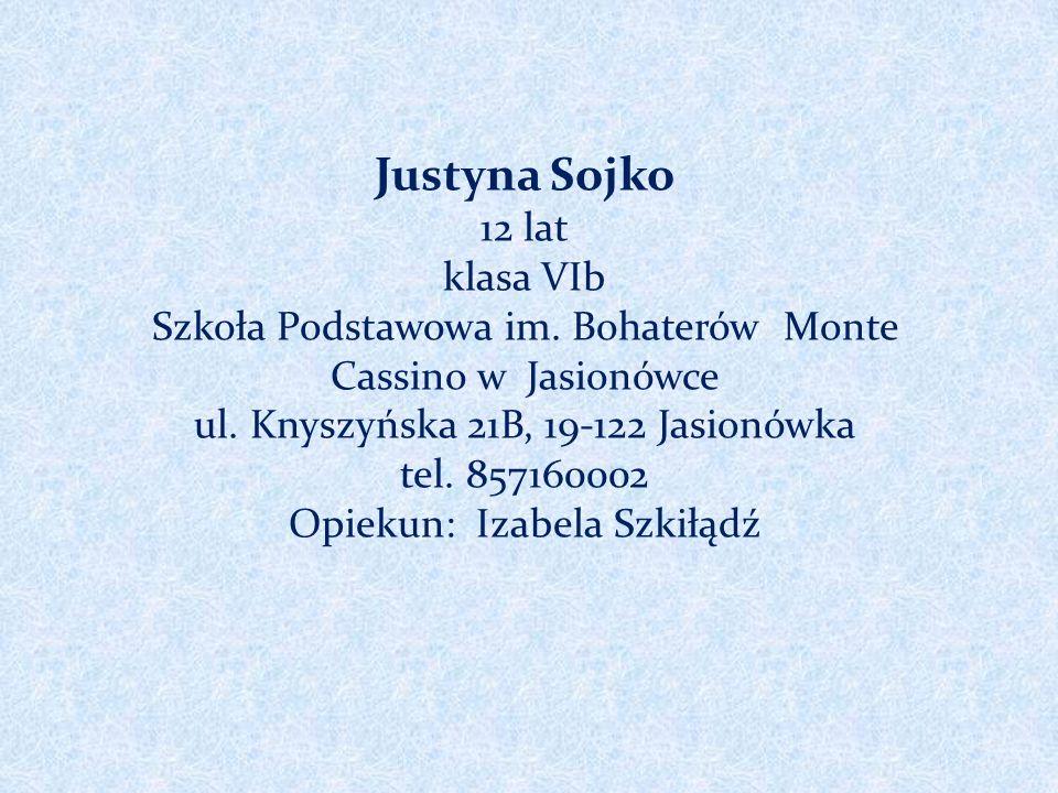 Justyna Sojko 12 lat klasa VIb Szkoła Podstawowa im. Bohaterów Monte Cassino w Jasionówce ul. Knyszyńska 21B, 19-122 Jasionówka tel. 857160002 Opiekun