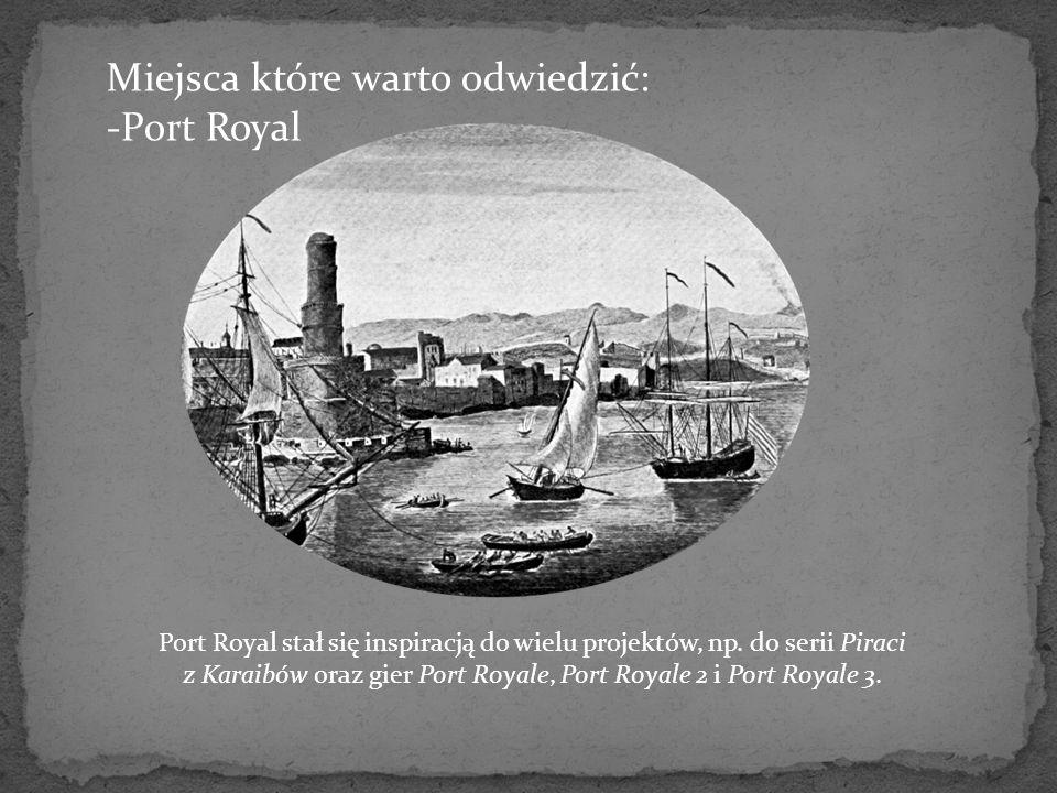 Miejsca które warto odwiedzić: -Port Royal Port Royal stał się inspiracją do wielu projektów, np. do serii Piraci z Karaibów oraz gier Port Royale, Po