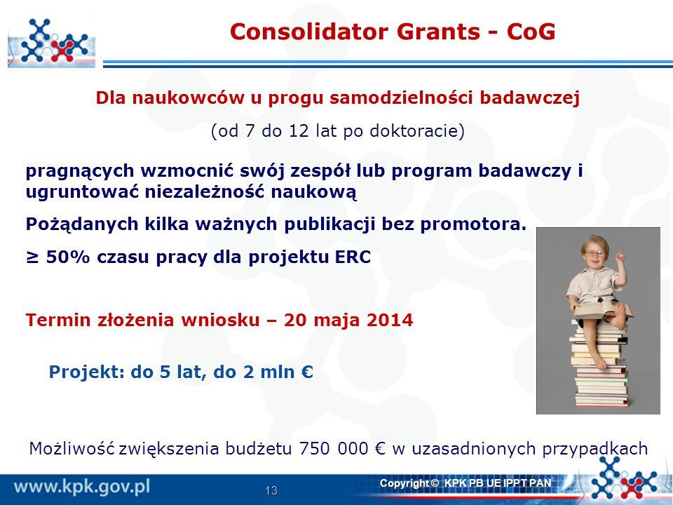 13 Copyright © KPK PB UE IPPT PAN Consolidator Grants - CoG Dla naukowców u progu samodzielności badawczej (od 7 do 12 lat po doktoracie) pragnących w