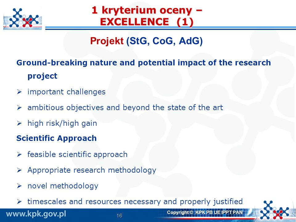 16 1 kryterium oceny – EXCELLENCE (1) Projekt (StG, CoG, AdG) Ground-breaking nature and potential impact of the research project important challenges