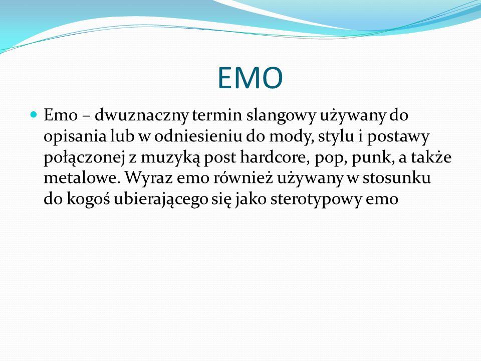 EMO Emo – dwuznaczny termin slangowy używany do opisania lub w odniesieniu do mody, stylu i postawy połączonej z muzyką post hardcore, pop, punk, a ta