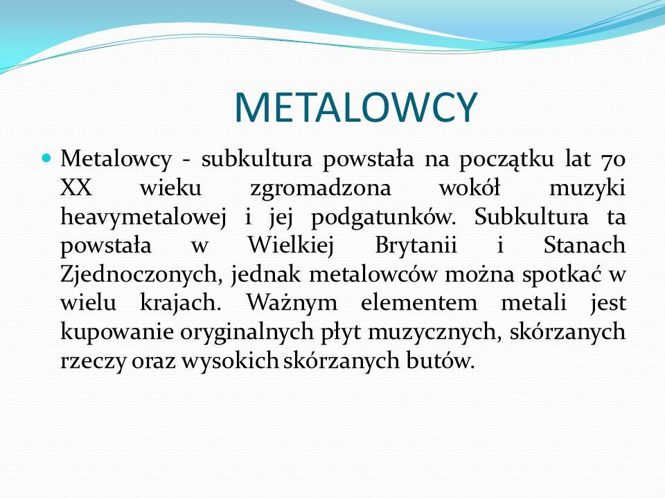 METALOWCY Metalowcy - subkultura powstała na początku lat 70 XX wieku zgromadzona wokół muzyki heavymetalowej i jej podgatunków. Subkultura ta powstał