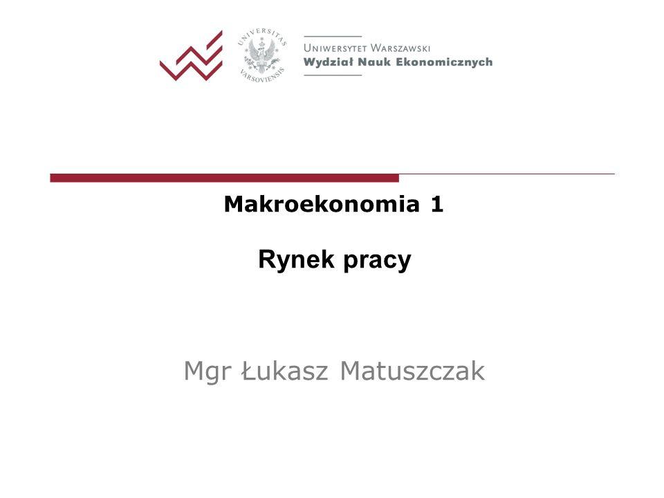 Makroekonomia 1 Rynek pracy Mgr Łukasz Matuszczak