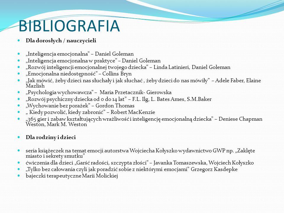 BIBLIOGRAFIA Dla dorosłych / nauczycieli Inteligencja emocjonalna – Daniel Goleman Inteligencja emocjonalna w praktyce – Daniel Goleman Rozwój intelig