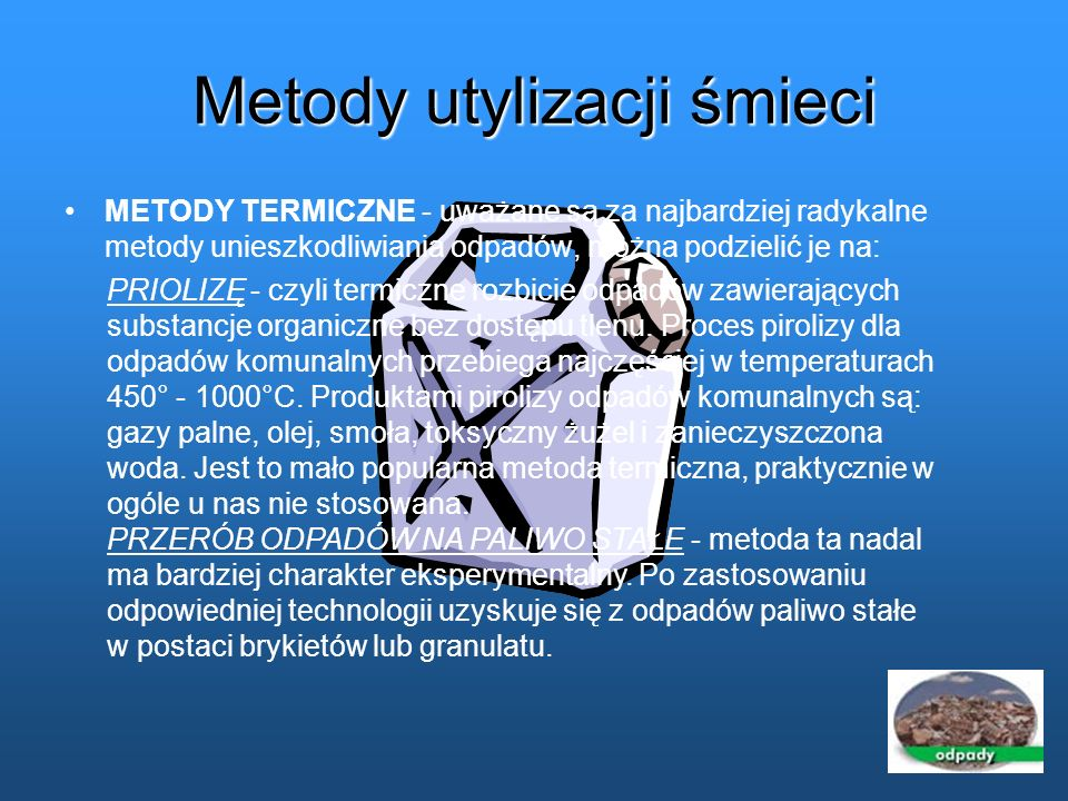 Metody utylizacji śmieci METODY TERMICZNE - uważane są za najbardziej radykalne metody unieszkodliwiania odpadów, można podzielić je na: PRIOLIZĘ - cz