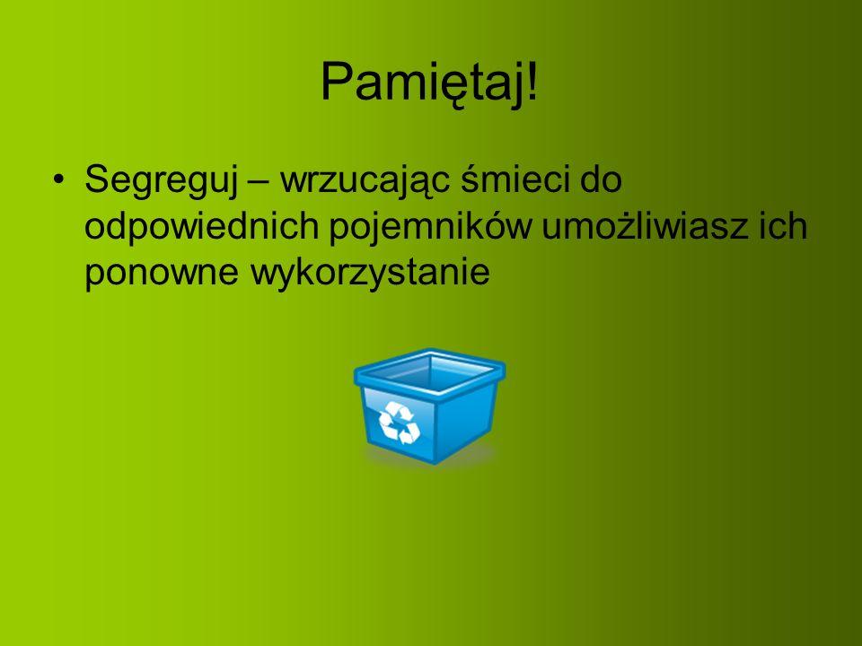 Pamiętaj! Segreguj – wrzucając śmieci do odpowiednich pojemników umożliwiasz ich ponowne wykorzystanie