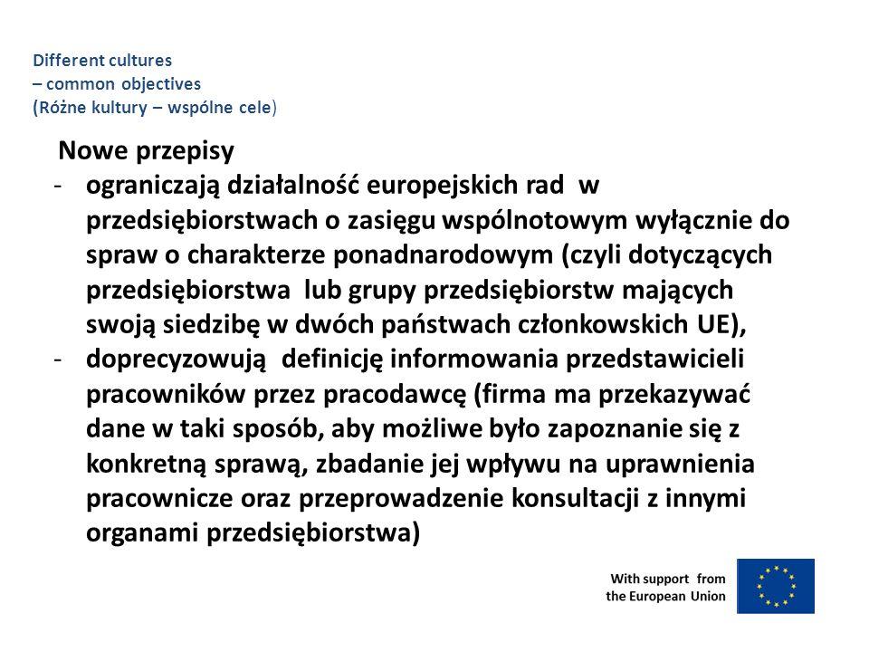 Different cultures – common objectives (Różne kultury – wspólne cele) Nowe przepisy -ograniczają działalność europejskich rad w przedsiębiorstwach o zasięgu wspólnotowym wyłącznie do spraw o charakterze ponadnarodowym (czyli dotyczących przedsiębiorstwa lub grupy przedsiębiorstw mających swoją siedzibę w dwóch państwach członkowskich UE), -doprecyzowują definicję informowania przedstawicieli pracowników przez pracodawcę (firma ma przekazywać dane w taki sposób, aby możliwe było zapoznanie się z konkretną sprawą, zbadanie jej wpływu na uprawnienia pracownicze oraz przeprowadzenie konsultacji z innymi organami przedsiębiorstwa)