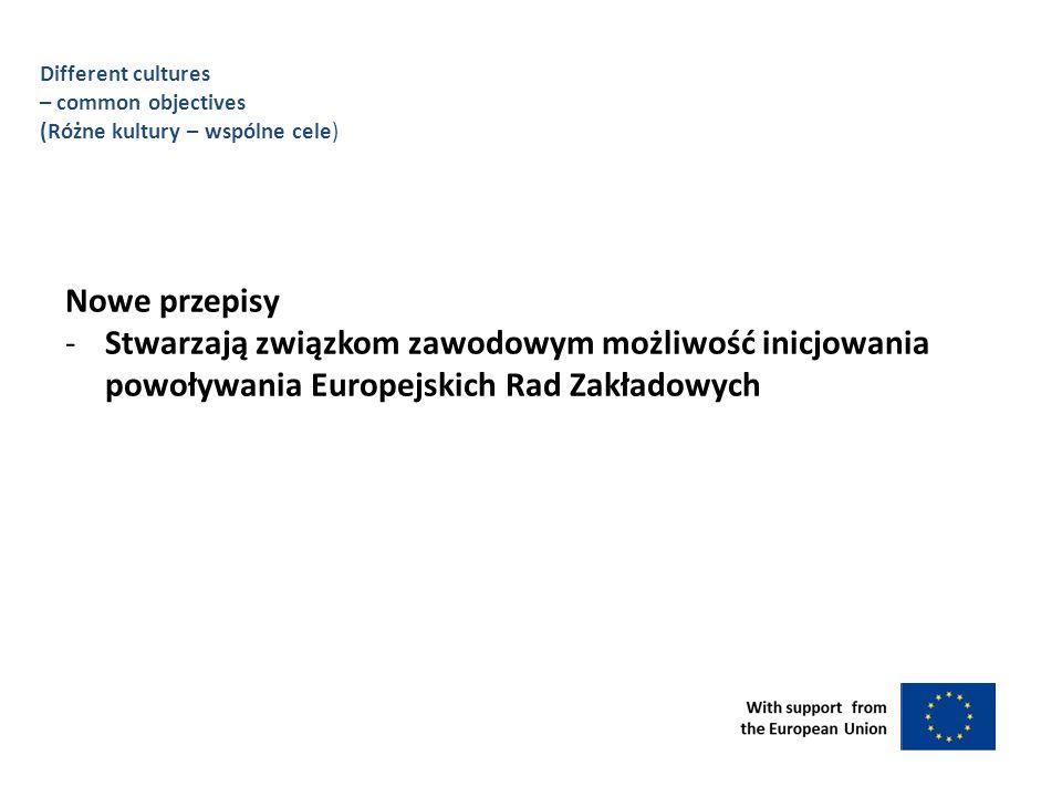 Different cultures – common objectives (Różne kultury – wspólne cele) Nowe przepisy -Stwarzają związkom zawodowym możliwość inicjowania powoływania Europejskich Rad Zakładowych