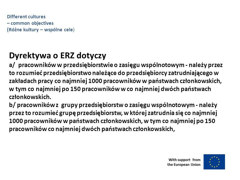 Dyrektywa o ERZ dotyczy a/ pracowników w przedsiębiorstwie o zasięgu wspólnotowym - należy przez to rozumieć przedsiębiorstwo należące do przedsiębiorcy zatrudniającego w zakładach pracy co najmniej 1000 pracowników w państwach członkowskich, w tym co najmniej po 150 pracowników w co najmniej dwóch państwach członkowskich.