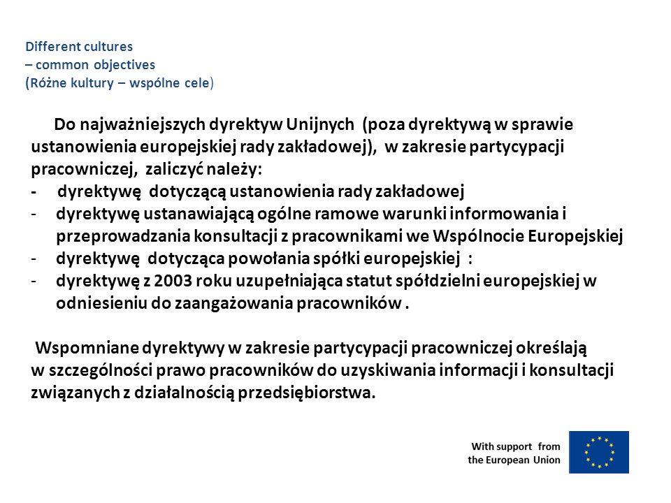 Do najważniejszych dyrektyw Unijnych (poza dyrektywą w sprawie ustanowienia europejskiej rady zakładowej), w zakresie partycypacji pracowniczej, zaliczyć należy: - dyrektywę dotyczącą ustanowienia rady zakładowej -dyrektywę ustanawiającą ogólne ramowe warunki informowania i przeprowadzania konsultacji z pracownikami we Wspólnocie Europejskiej -dyrektywę dotycząca powołania spółki europejskiej : -dyrektywę z 2003 roku uzupełniająca statut spółdzielni europejskiej w odniesieniu do zaangażowania pracowników.