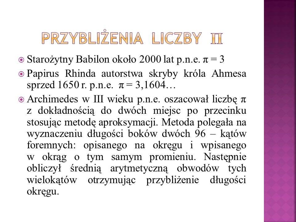 Starożytny Babilon około 2000 lat p.n.e. π = 3 Papirus Rhinda autorstwa skryby króla Ahmesa sprzed 1650 r. p.n.e. π = 3,1604… Archimedes w III wieku p