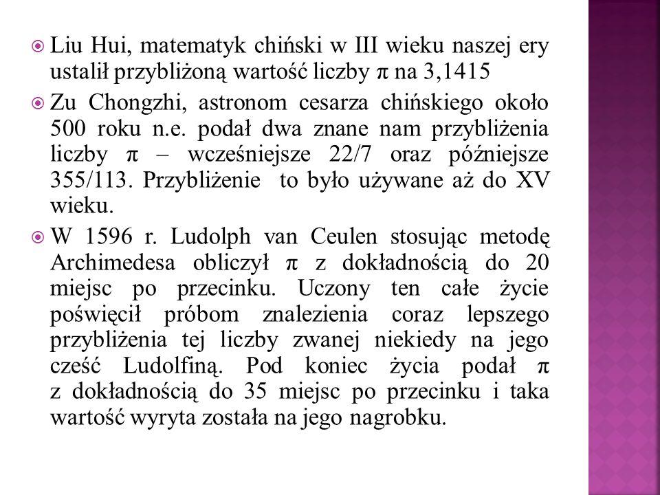 Liu Hui, matematyk chiński w III wieku naszej ery ustalił przybliżoną wartość liczby π na 3,1415 Zu Chongzhi, astronom cesarza chińskiego około 500 ro