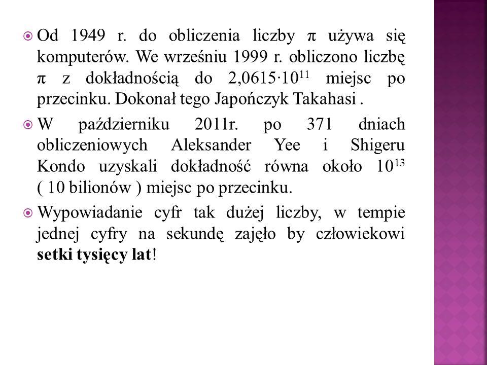 Od 1949 r. do obliczenia liczby π używa się komputerów. We wrześniu 1999 r. obliczono liczbę π z dokładnością do 2,0615·10 11 miejsc po przecinku. Dok