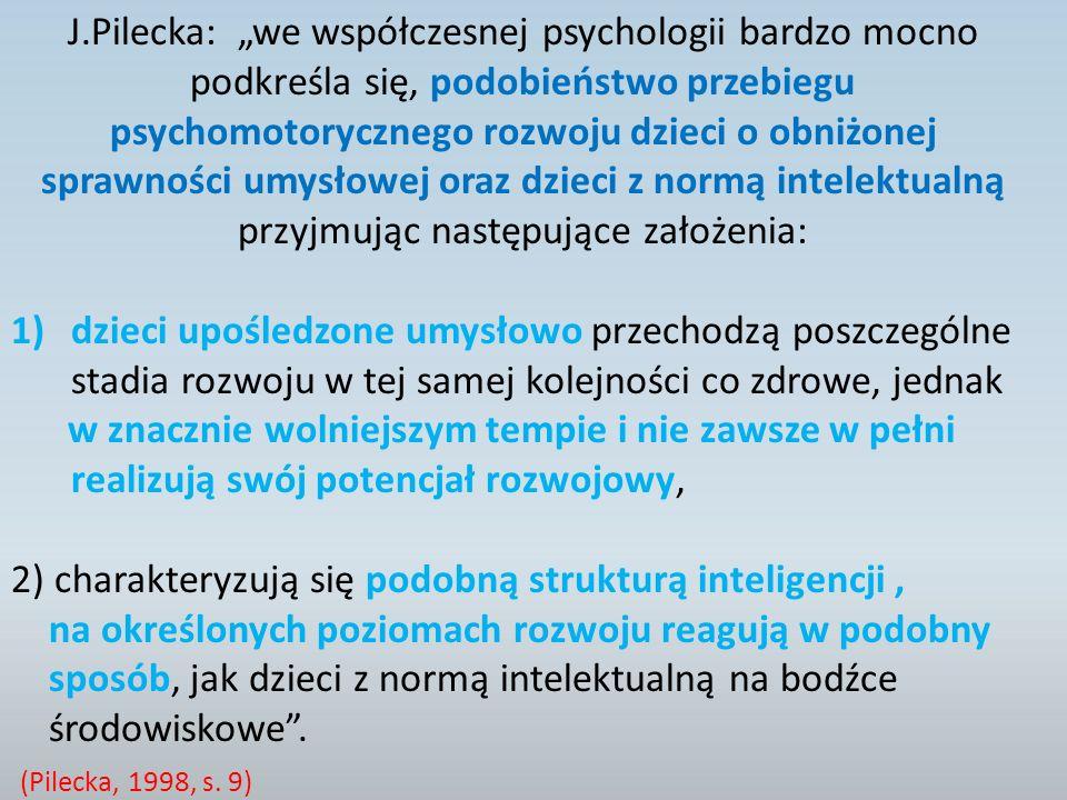 J.Pilecka: we współczesnej psychologii bardzo mocno podkreśla się, podobieństwo przebiegu psychomotorycznego rozwoju dzieci o obniżonej sprawności umysłowej oraz dzieci z normą intelektualną przyjmując następujące założenia: 1)dzieci upośledzone umysłowo przechodzą poszczególne stadia rozwoju w tej samej kolejności co zdrowe, jednak w znacznie wolniejszym tempie i nie zawsze w pełni realizują swój potencjał rozwojowy, 2) charakteryzują się podobną strukturą inteligencji, na określonych poziomach rozwoju reagują w podobny sposób, jak dzieci z normą intelektualną na bodźce środowiskowe.