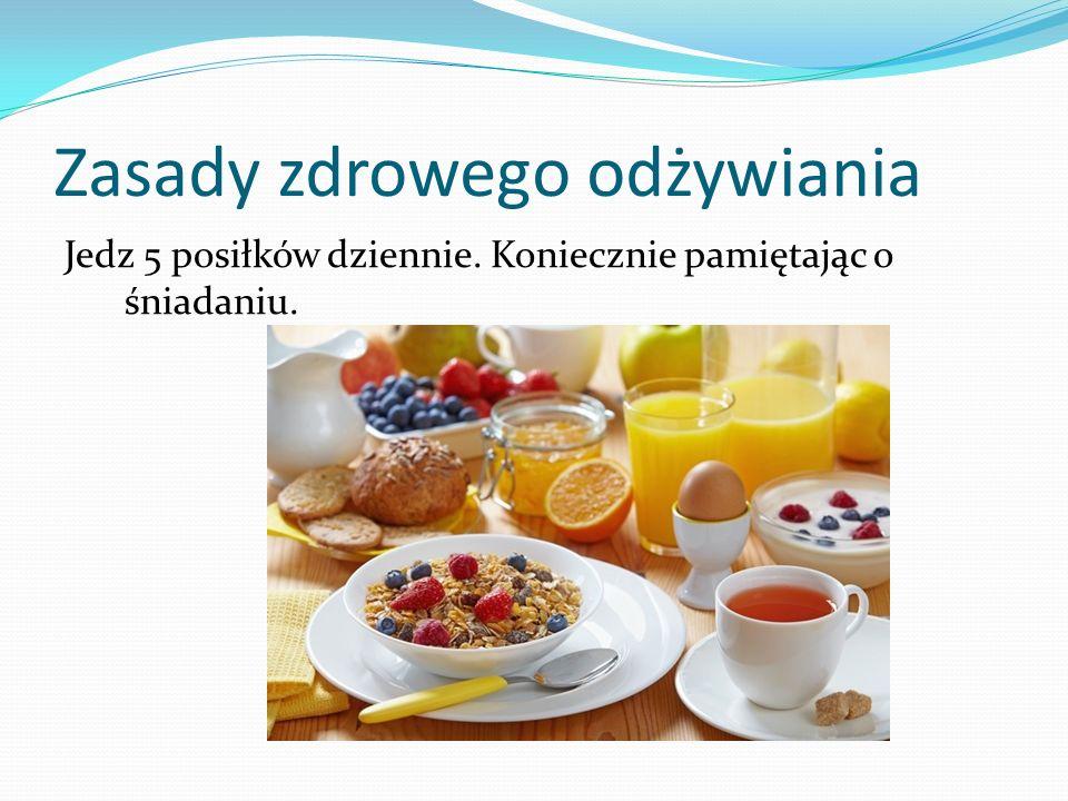 Zasady zdrowego odżywiania Jedz 5 posiłków dziennie. Koniecznie pamiętając o śniadaniu.