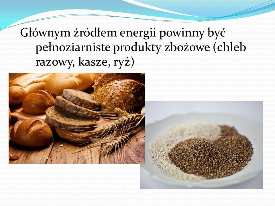 Głównym źródłem energii powinny być pełnoziarniste produkty zbożowe (chleb razowy, kasze, ryż)