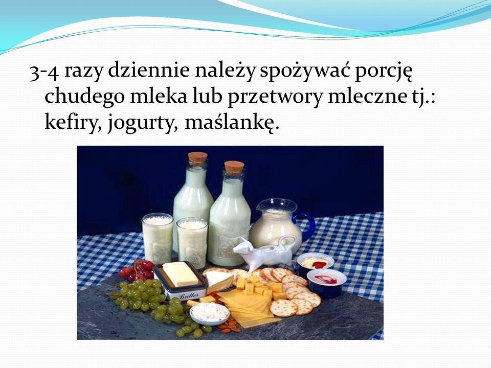 3-4 razy dziennie należy spożywać porcję chudego mleka lub przetwory mleczne tj.: kefiry, jogurty, maślankę.