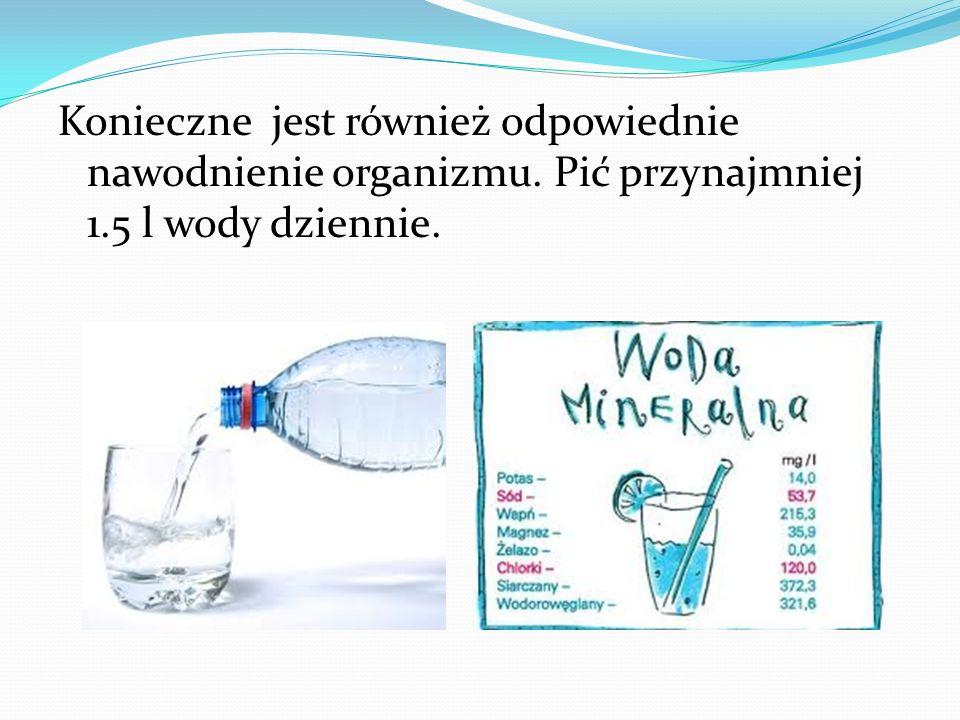 Konieczne jest również odpowiednie nawodnienie organizmu. Pić przynajmniej 1.5 l wody dziennie.