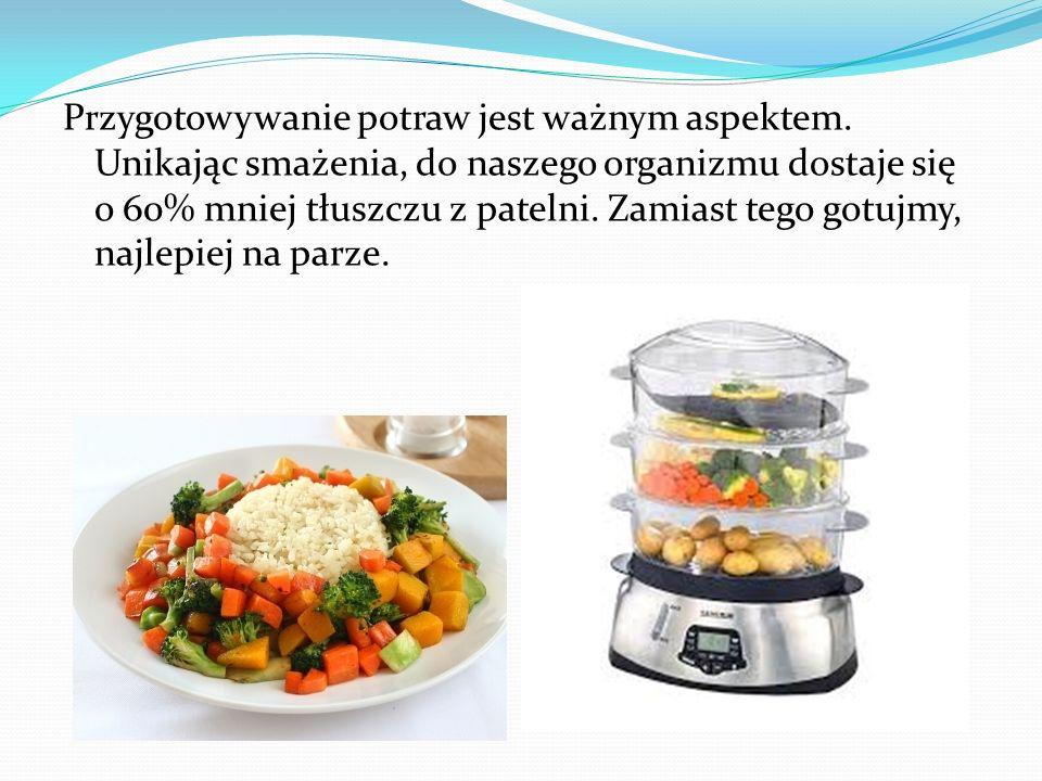Przygotowywanie potraw jest ważnym aspektem. Unikając smażenia, do naszego organizmu dostaje się o 60% mniej tłuszczu z patelni. Zamiast tego gotujmy,