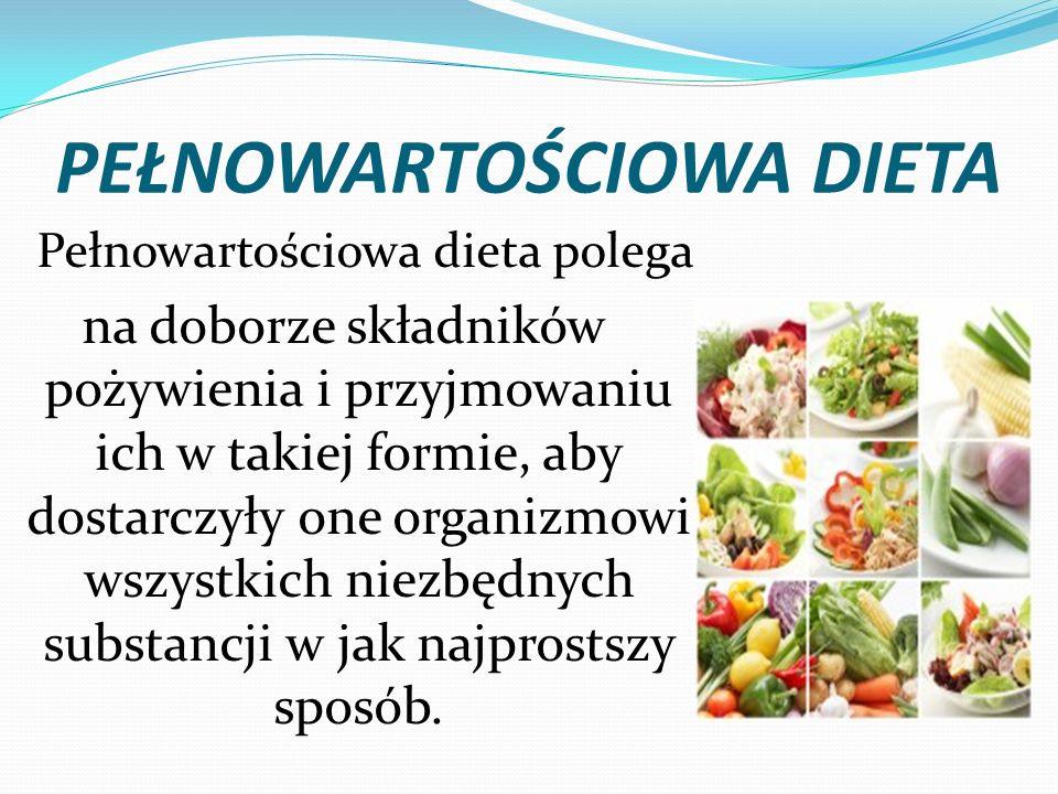 PEŁNOWARTOŚCIOWA DIETA Pełnowartościowa dieta polega na doborze składników pożywienia i przyjmowaniu ich w takiej formie, aby dostarczyły one organizm