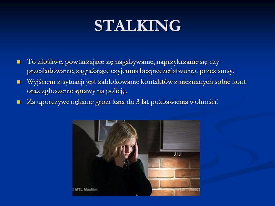 STALKING To złośliwe, powtarzające się nagabywanie, naprzykrzanie się czy prześladowanie, zagrażające czyjemuś bezpieczeństwu np. przez smsy. To złośl