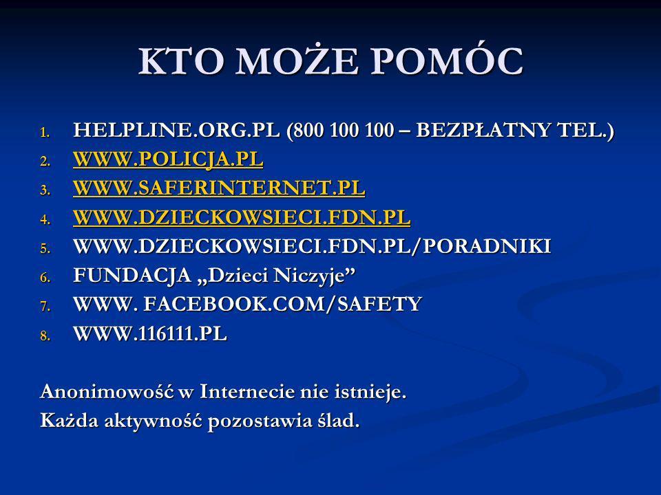 KTO MOŻE POMÓC 1. HELPLINE.ORG.PL (800 100 100 – BEZPŁATNY TEL.) 2. WWW.POLICJA.PL WWW.POLICJA.PL 3. WWW.SAFERINTERNET.PL WWW.SAFERINTERNET.PL 4. WWW.