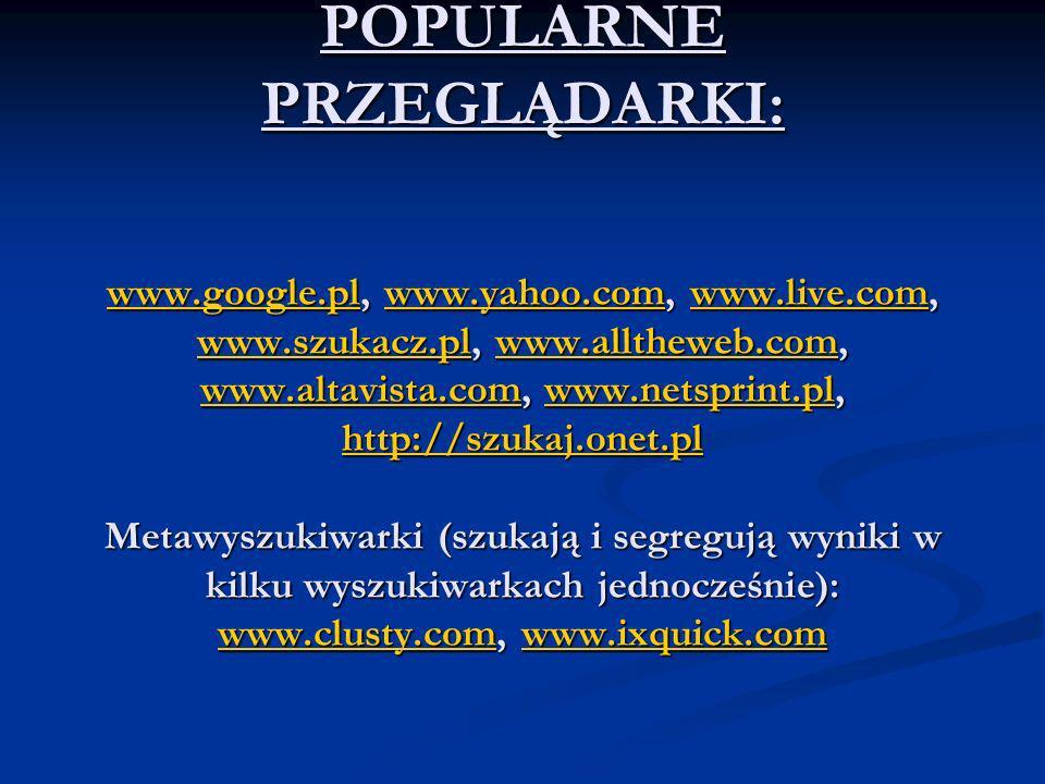 POPULARNE PRZEGLĄDARKI: www.google.pl, www.yahoo.com, www.live.com, www.szukacz.pl, www.alltheweb.com, www.altavista.com, www.netsprint.pl, http://szu