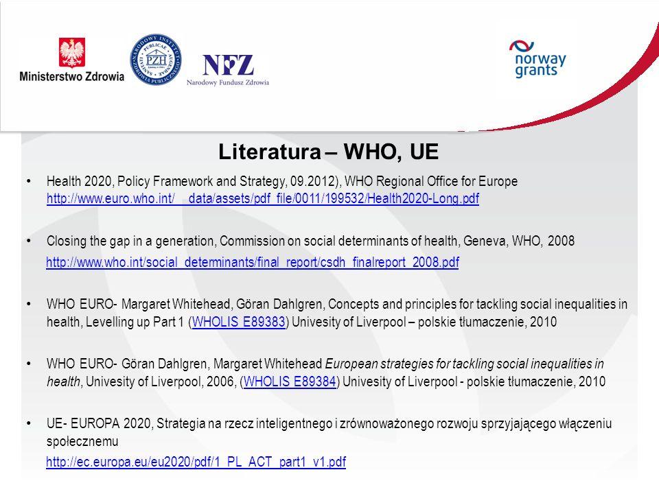 Literatura – WHO, UE Health 2020, Policy Framework and Strategy, 09.2012), WHO Regional Office for Europe http://www.euro.who.int/__data/assets/pdf_file/0011/199532/Health2020-Long.pdf http://www.euro.who.int/__data/assets/pdf_file/0011/199532/Health2020-Long.pdf Closing the gap in a generation, Commission on social determinants of health, Geneva, WHO, 2008 http://www.who.int/social_determinants/final_report/csdh_finalreport_2008.pdf WHO EURO- Margaret Whitehead, Göran Dahlgren, Concepts and principles for tackling social inequalities in health, Levelling up Part 1 (WHOLIS E89383) Univesity of Liverpool – polskie tłumaczenie, 2010WHOLIS E89383 WHO EURO- Göran Dahlgren, Margaret Whitehead European strategies for tackling social inequalities in health, Univesity of Liverpool, 2006, (WHOLIS E89384) Univesity of Liverpool - polskie tłumaczenie, 2010WHOLIS E89384 UE- EUROPA 2020, Strategia na rzecz inteligentnego i zrównoważonego rozwoju sprzyjającego włączeniu społecznemu http://ec.europa.eu/eu2020/pdf/1_PL_ACT_part1_v1.pdf