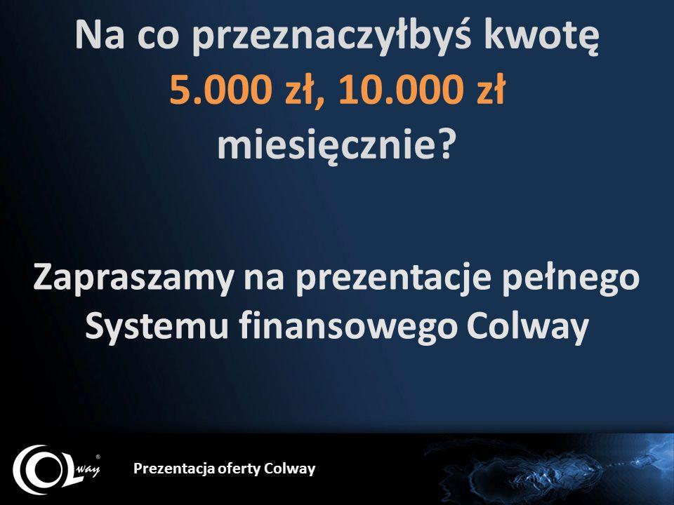 Prezentacja oferty Colway Na co przeznaczyłbyś kwotę 5.000 zł, 10.000 zł miesięcznie? Zapraszamy na prezentacje pełnego Systemu finansowego Colway