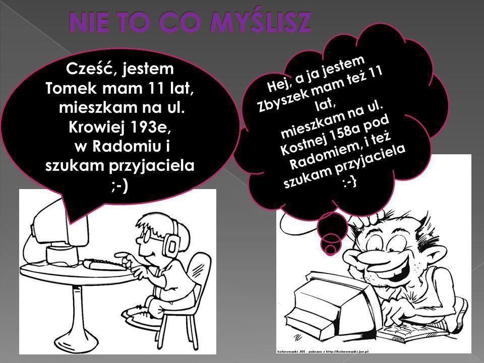 Hej, a ja jestem Zbyszek mam też 11 lat, mieszkam na ul. Kostnej 158a pod Radomiem, i też szukam przyjaciela :-} Cześć, jestem Tomek mam 11 lat, miesz