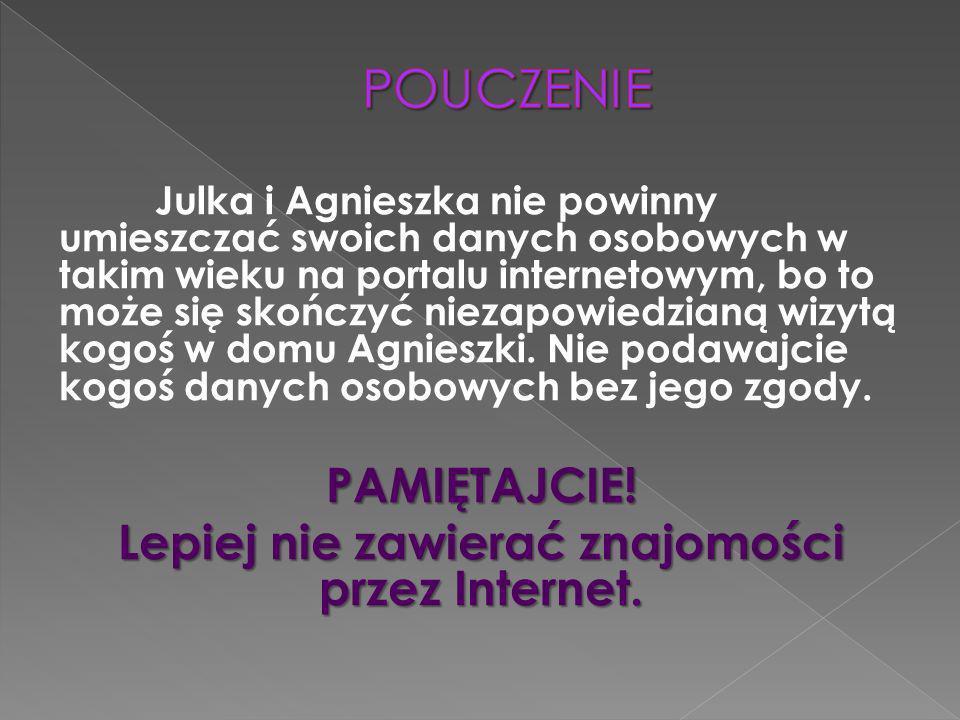 Julka i Agnieszka nie powinny umieszczać swoich danych osobowych w takim wieku na portalu internetowym, bo to może się skończyć niezapowiedzianą wizytą kogoś w domu Agnieszki.